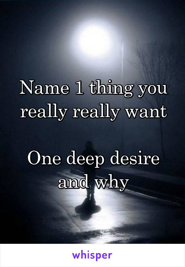 Name 1 thing you really really want  One deep desire and why