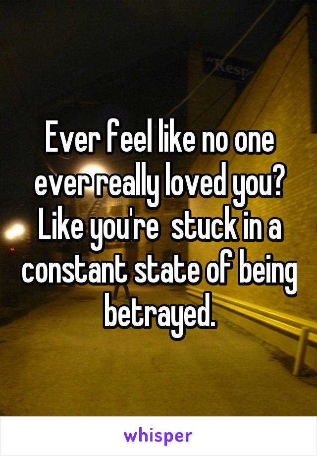 Ever feel like no one ever really loved you? Like you're  stuck in a constant state of being betrayed.