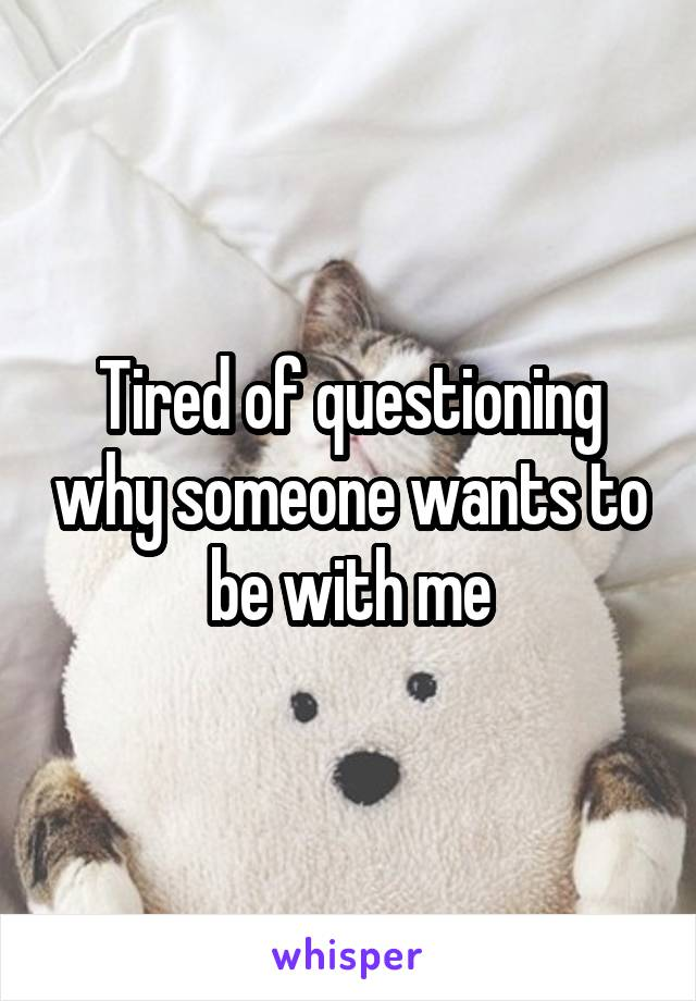 Tired of questioning why someone wants to be with me