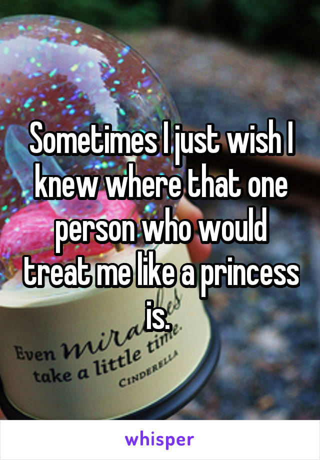 Sometimes I just wish I knew where that one person who would treat me like a princess is.