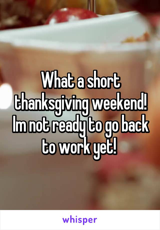 What a short thanksgiving weekend! Im not ready to go back to work yet!