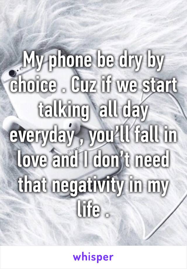 My phone be dry by choice . Cuz if we start talking  all day everyday , you'll fall in love and I don't need that negativity in my life .