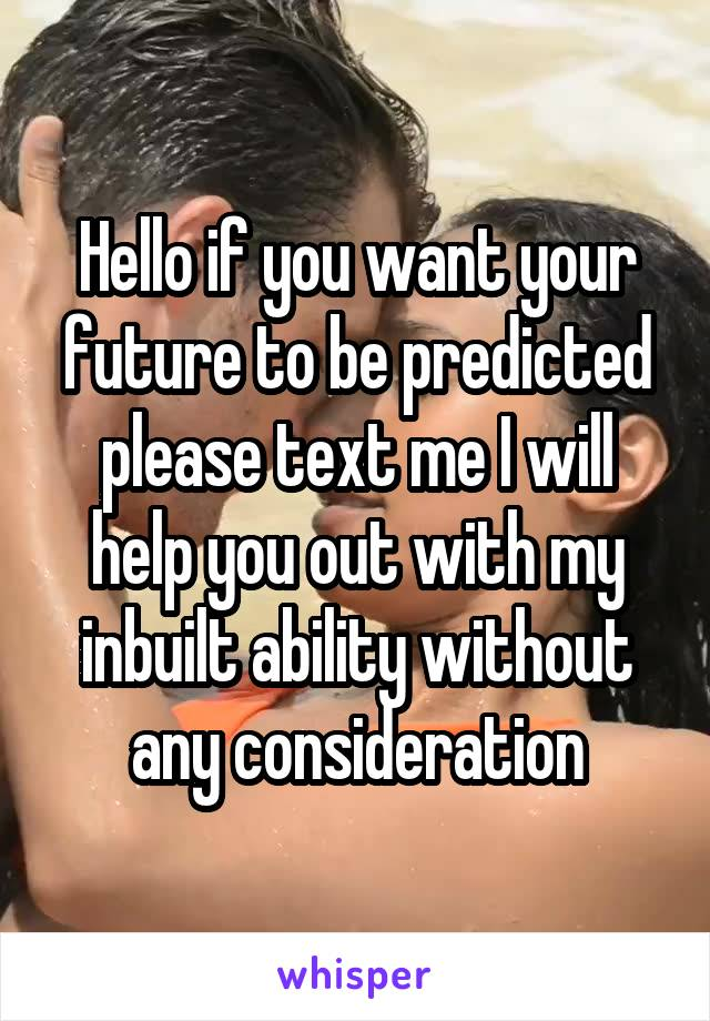Hello if you want your future to be predicted please text me I will help you out with my inbuilt ability without any consideration