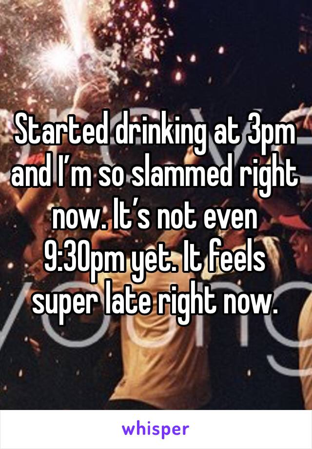 Started drinking at 3pm and I'm so slammed right now. It's not even 9:30pm yet. It feels super late right now.