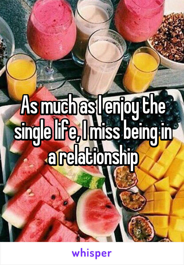 As much as I enjoy the single life, I miss being in a relationship