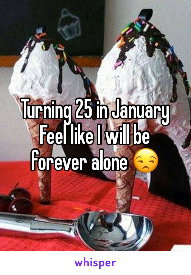 Turning 25 in January  Feel like I will be forever alone 😒