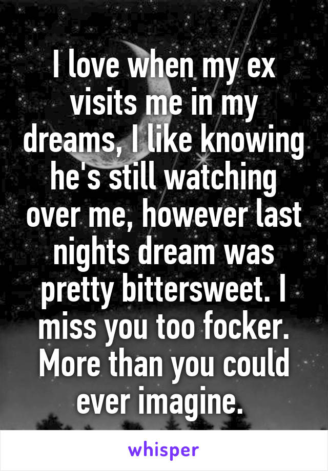 I love when my ex visits me in my dreams, I like knowing he's still watching over me, however last nights dream was pretty bittersweet. I miss you too focker. More than you could ever imagine.