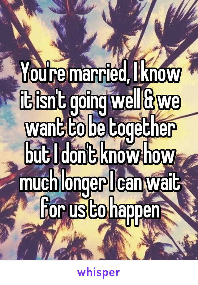You're married, I know it isn't going well & we want to be together but I don't know how much longer I can wait for us to happen