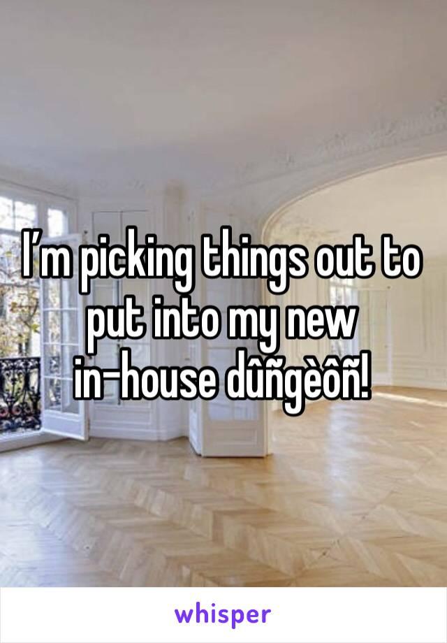 I'm picking things out to put into my new  in-house dûñgèôñ!