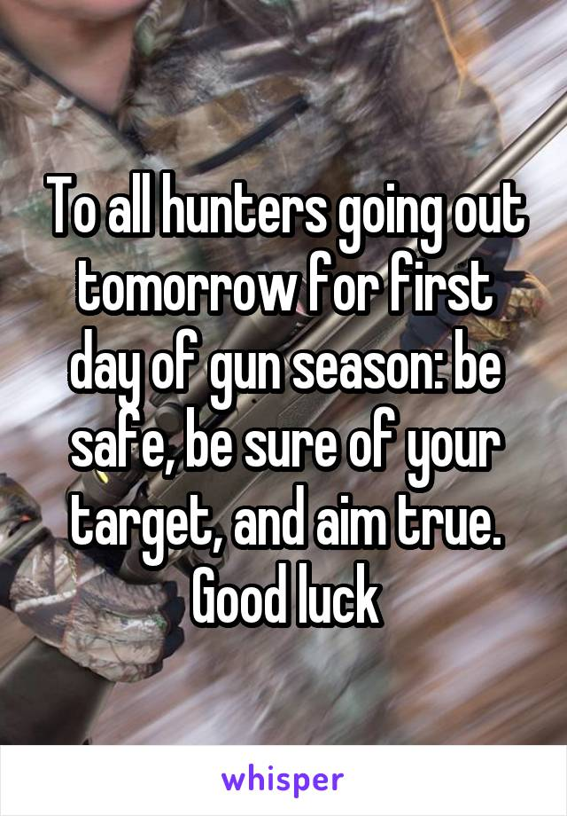 To all hunters going out tomorrow for first day of gun season: be safe, be sure of your target, and aim true. Good luck