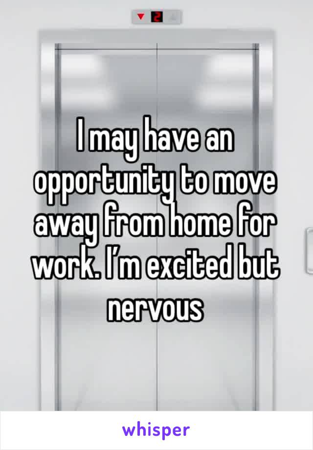 I may have an opportunity to move away from home for work. I'm excited but nervous