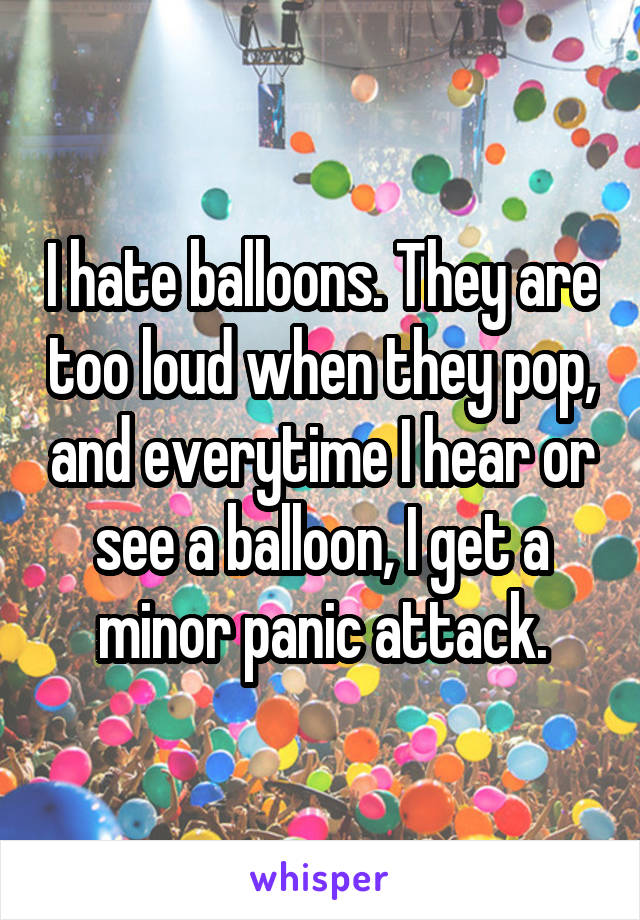 I hate balloons. They are too loud when they pop, and everytime I hear or see a balloon, I get a minor panic attack.