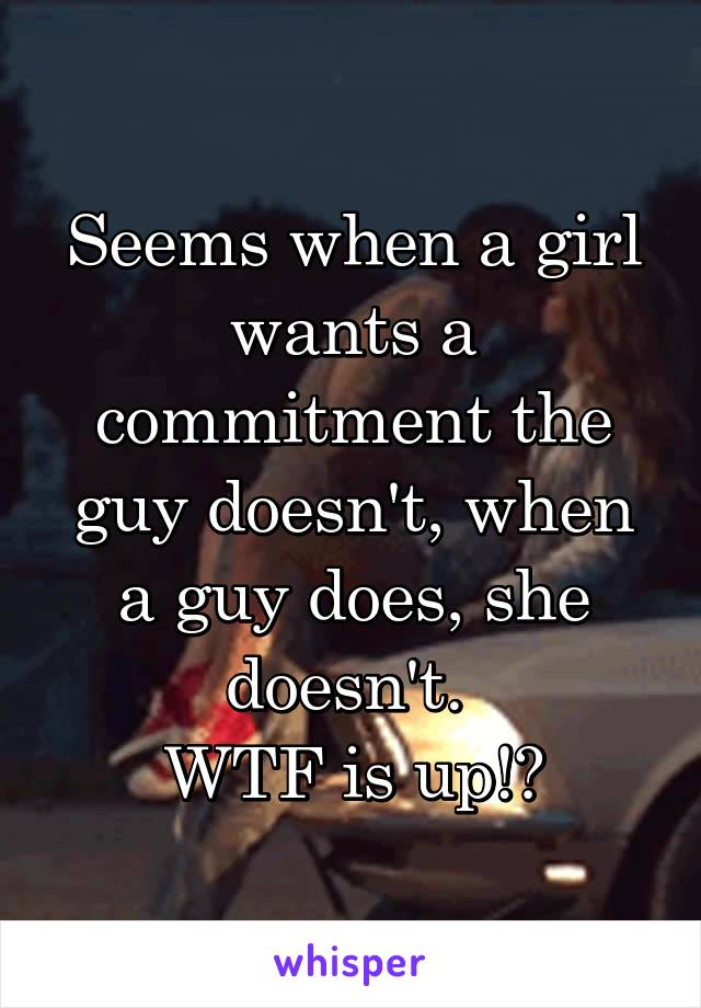Seems when a girl wants a commitment the guy doesn't, when a guy does, she doesn't.  WTF is up!?