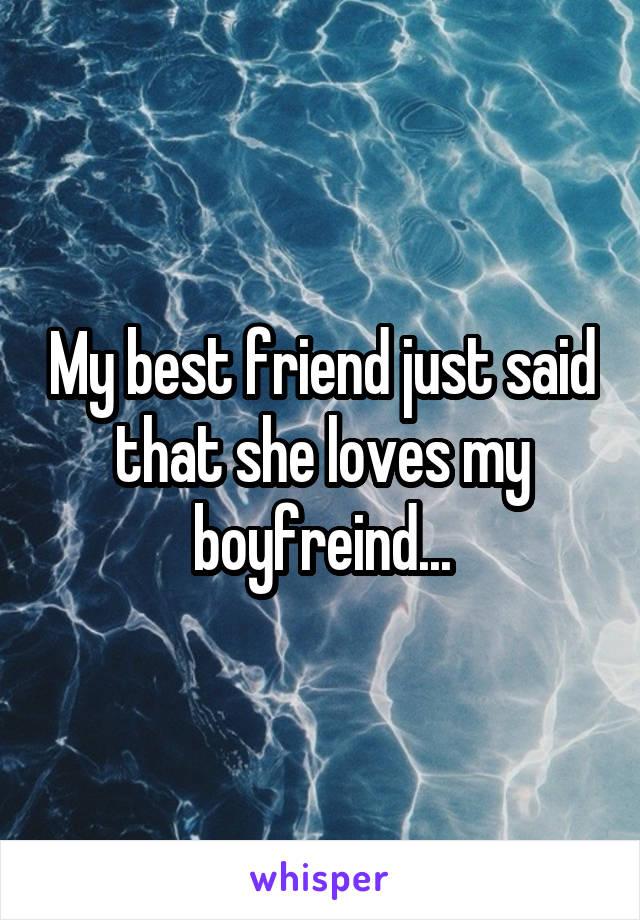 My best friend just said that she loves my boyfreind...