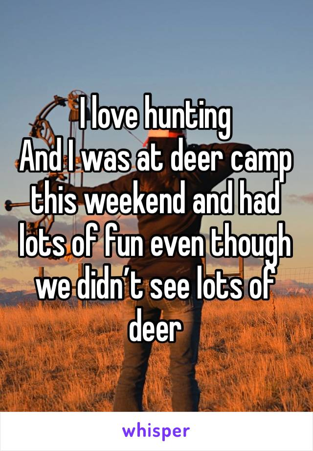 I love hunting And I was at deer camp this weekend and had lots of fun even though we didn't see lots of deer
