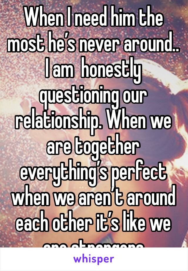 When I need him the most he's never around.. I am  honestly questioning our relationship. When we are together everything's perfect when we aren't around each other it's like we are strangers