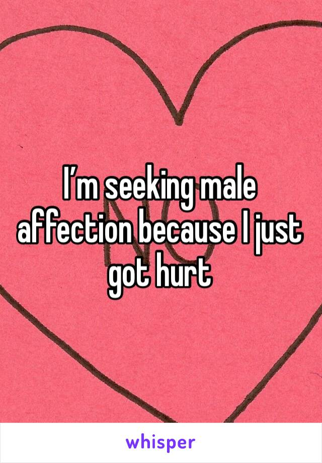 I'm seeking male affection because I just got hurt