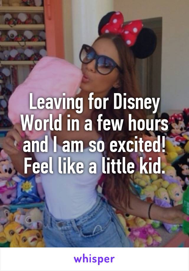 Leaving for Disney World in a few hours and I am so excited! Feel like a little kid.