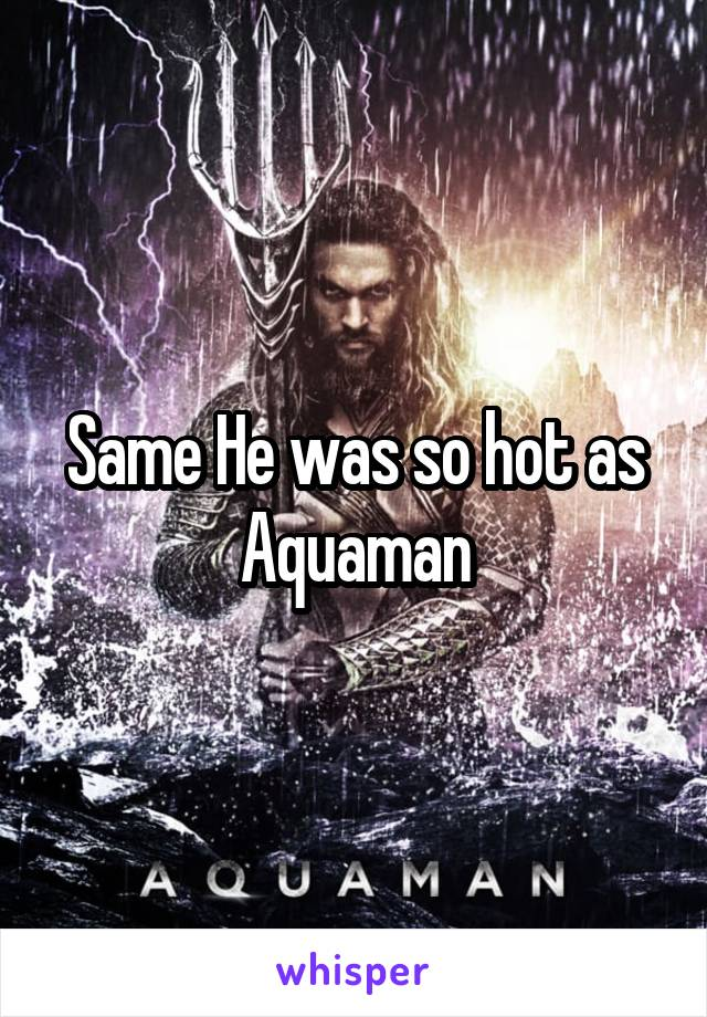 Same He was so hot as Aquaman