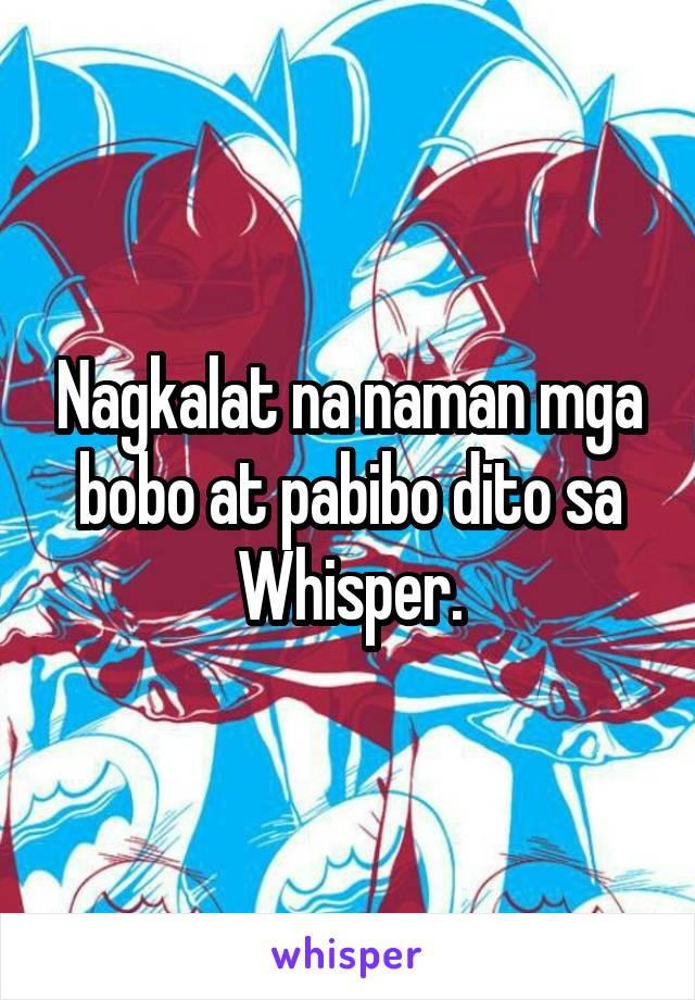 Nagkalat na naman mga bobo at pabibo dito sa Whisper.