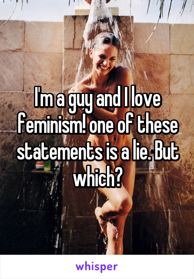 I'm a guy and I love feminism! one of these statements is a lie. But which?