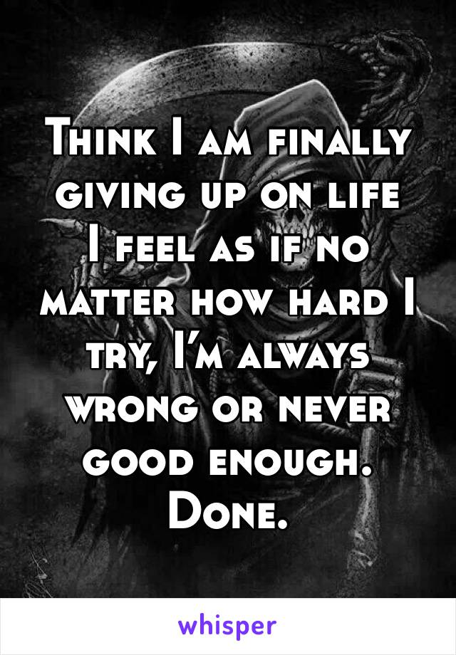 Think I am finally  giving up on life I feel as if no matter how hard I try, I'm always wrong or never good enough. Done.