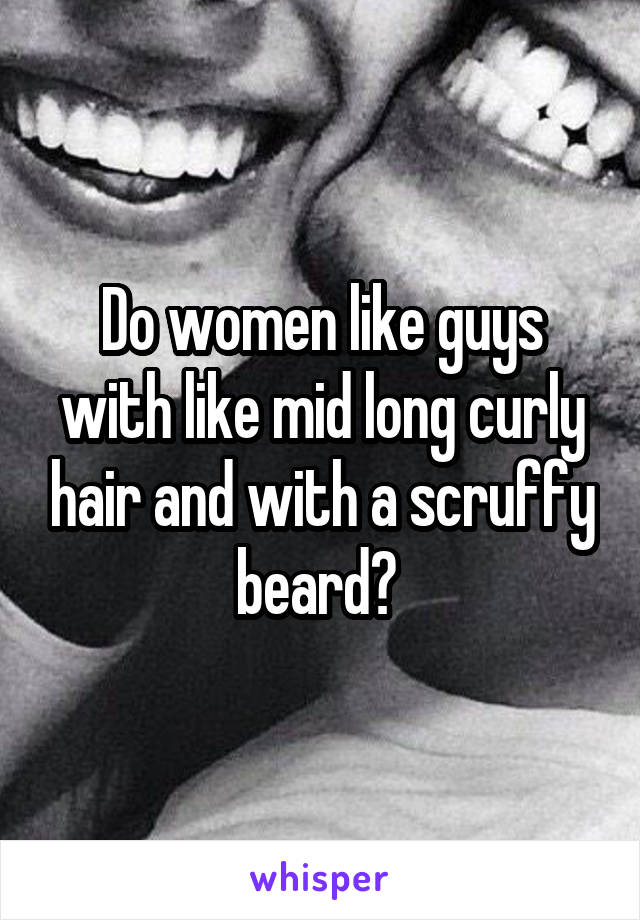 Do women like guys with like mid long curly hair and with a scruffy beard?