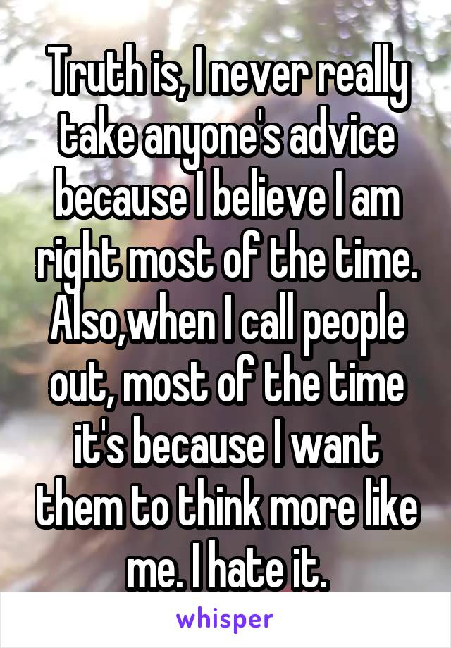 Truth is, I never really take anyone's advice because I believe I am right most of the time. Also,when I call people out, most of the time it's because I want them to think more like me. I hate it.