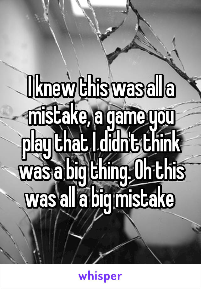 I knew this was all a mistake, a game you play that I didn't think was a big thing. Oh this was all a big mistake