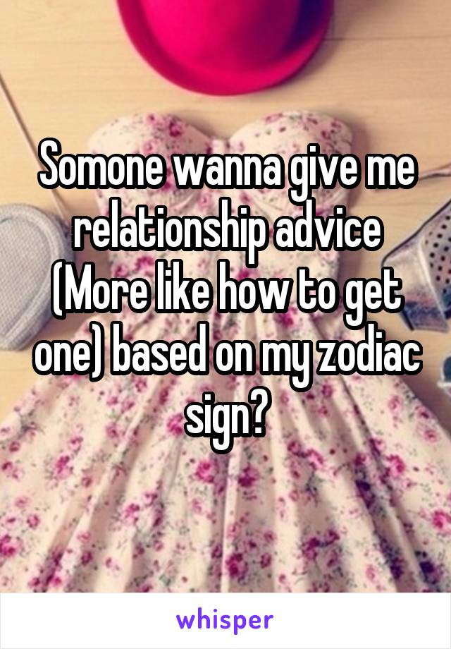 Somone wanna give me relationship advice (More like how to get one) based on my zodiac sign?