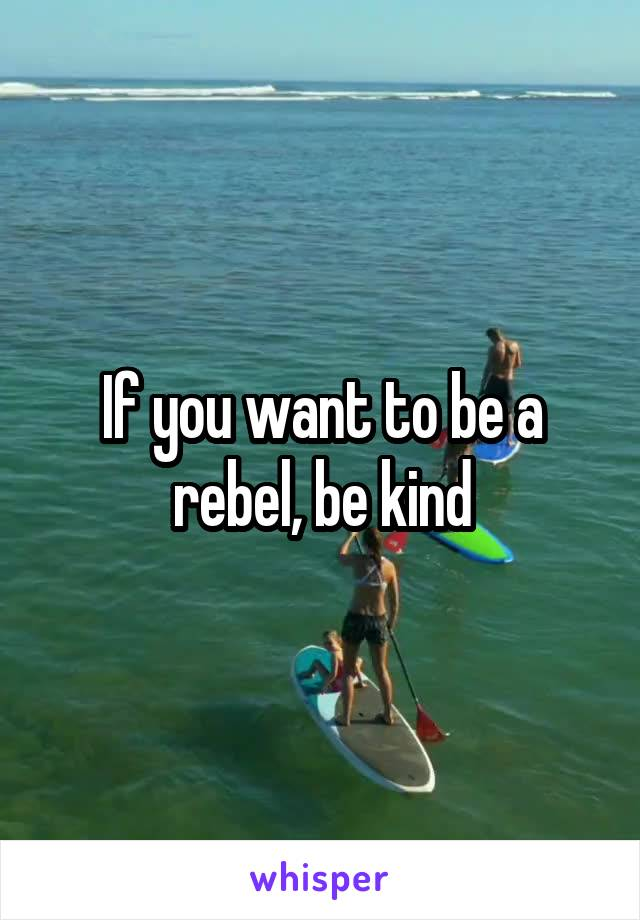 If you want to be a rebel, be kind
