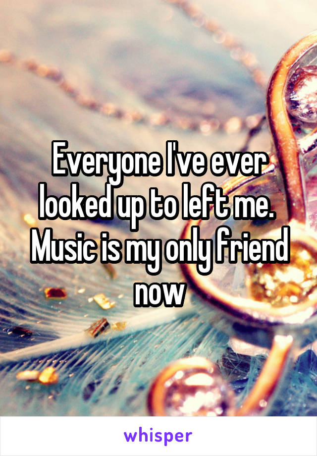 Everyone I've ever looked up to left me.  Music is my only friend now