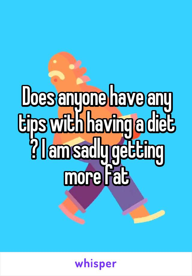 Does anyone have any tips with having a diet ? I am sadly getting more fat