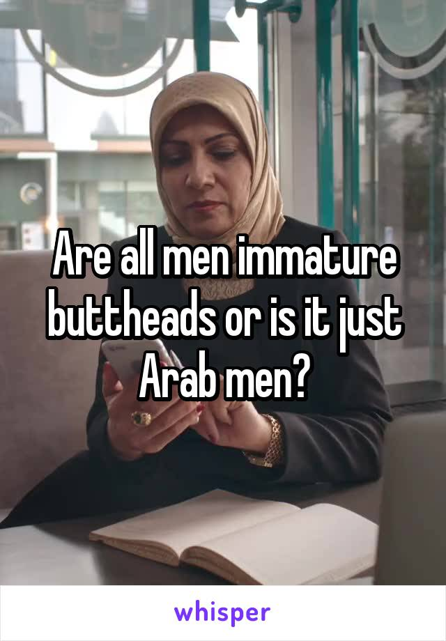 Are all men immature buttheads or is it just Arab men?