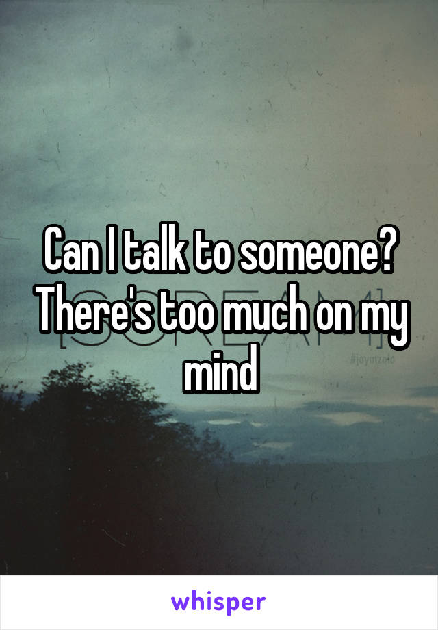 Can I talk to someone? There's too much on my mind