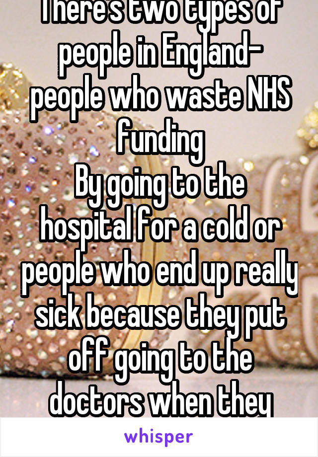 There's two types of people in England- people who waste NHS funding By going to the hospital for a cold or people who end up really sick because they put off going to the doctors when they need to go