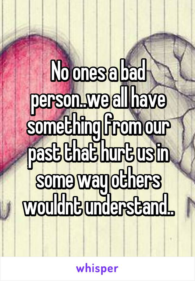 No ones a bad person..we all have something from our past that hurt us in some way others wouldnt understand..