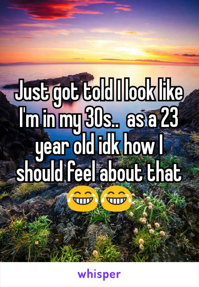 Just got told I look like I'm in my 30s..  as a 23 year old idk how I should feel about that 😂😂