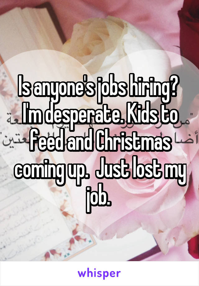 Is anyone's jobs hiring?  I'm desperate. Kids to feed and Christmas coming up.  Just lost my job.