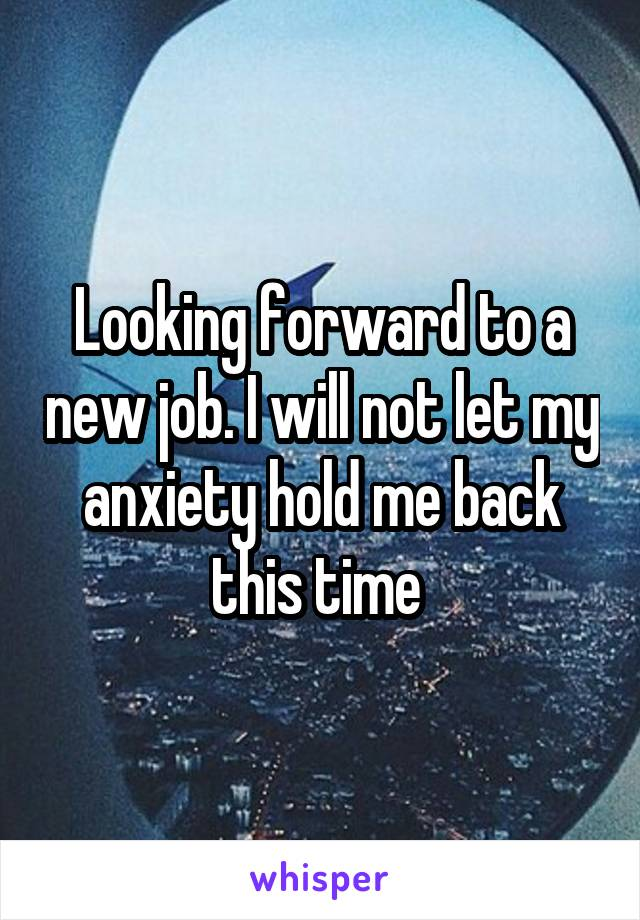 Looking forward to a new job. I will not let my anxiety hold me back this time