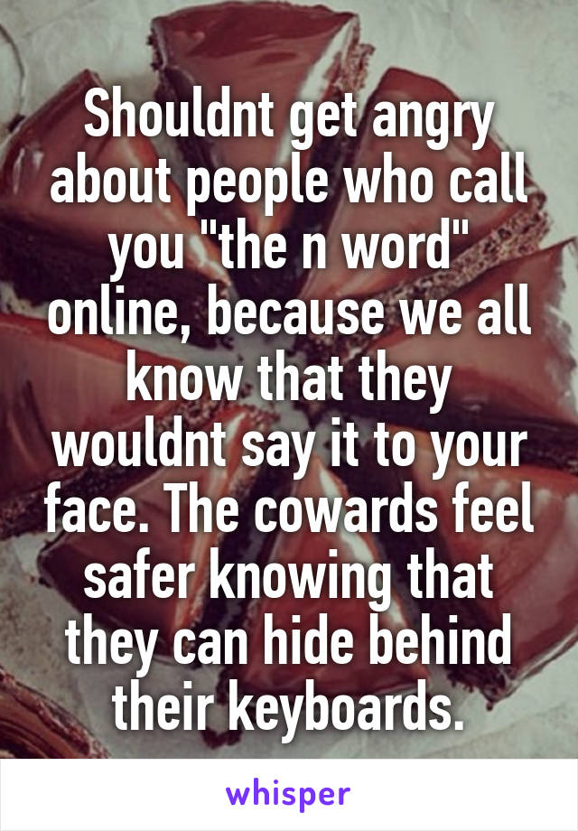 "Shouldnt get angry about people who call you ""the n word"" online, because we all know that they wouldnt say it to your face. The cowards feel safer knowing that they can hide behind their keyboards."