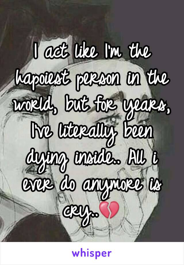 I act like I'm the hapoiest person in the world, but for years, I've literally been dying inside.. All i ever do anymore is cry..💔