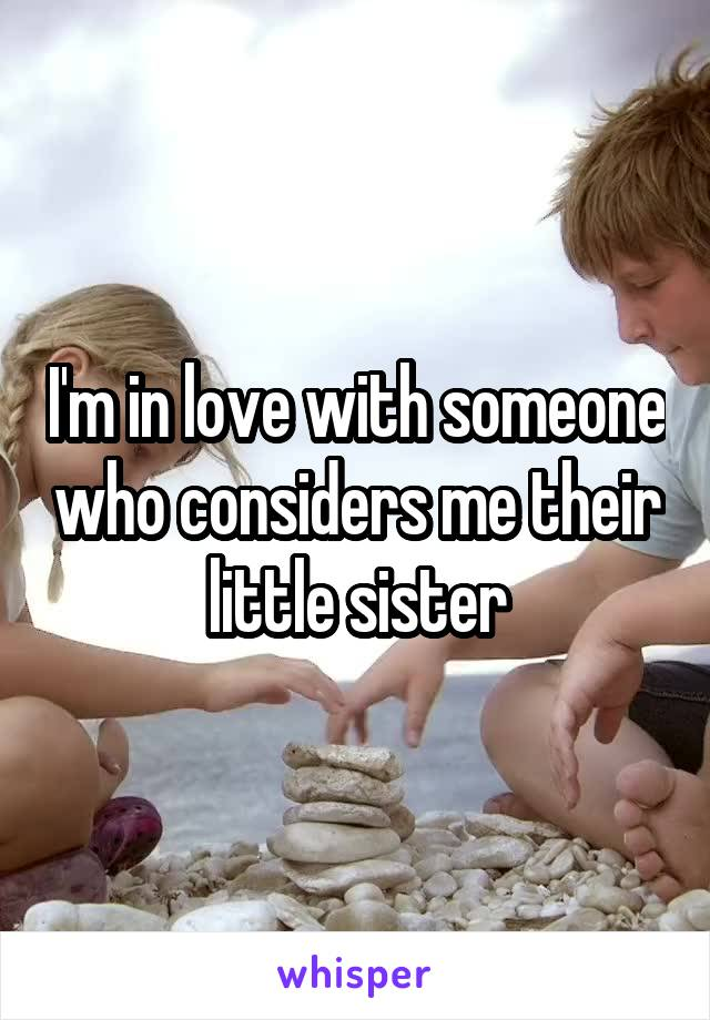 I'm in love with someone who considers me their little sister