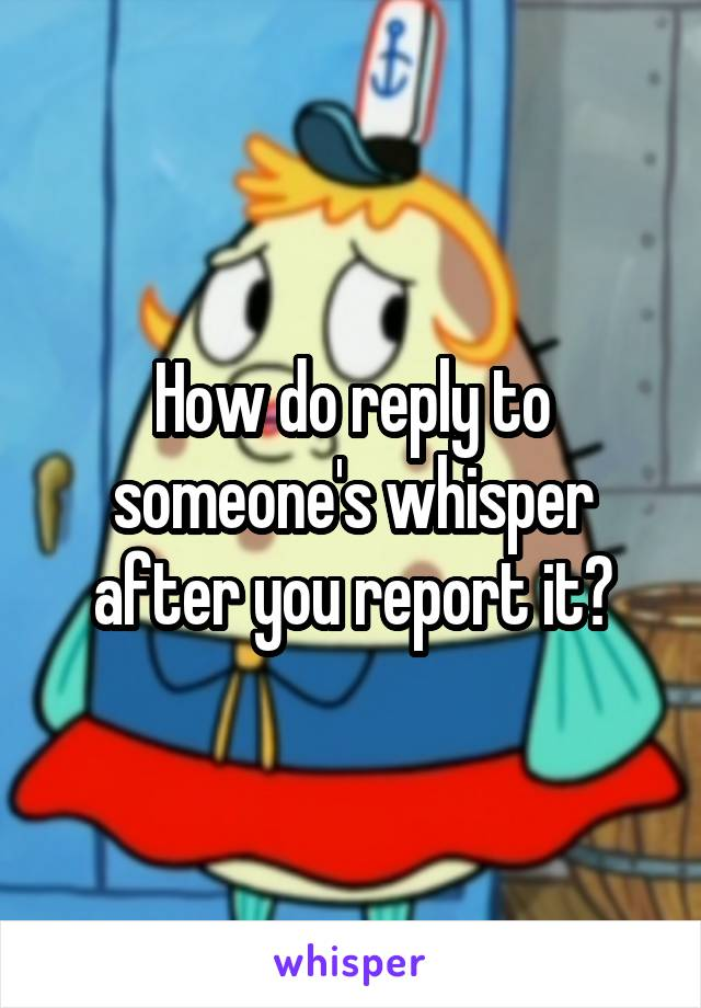 How do reply to someone's whisper after you report it?