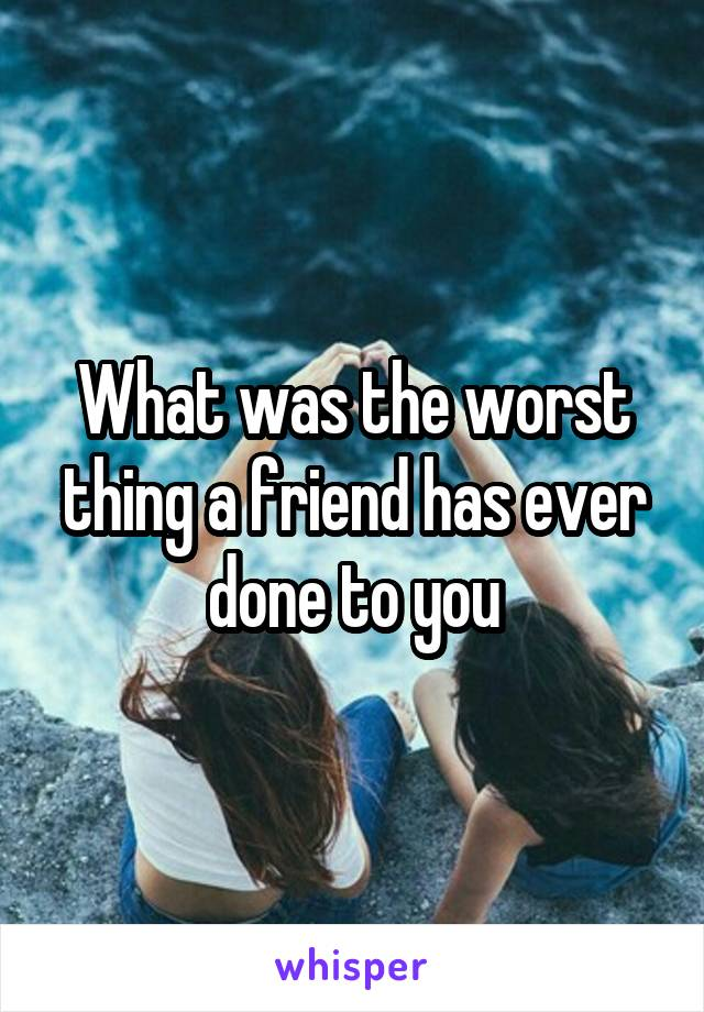 What was the worst thing a friend has ever done to you