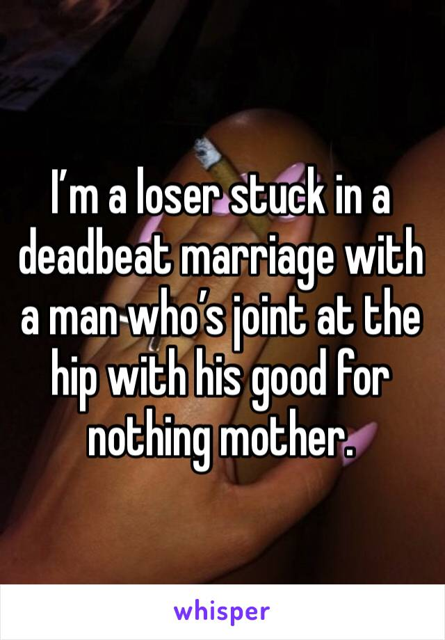 I'm a loser stuck in a deadbeat marriage with a man who's joint at the hip with his good for nothing mother.