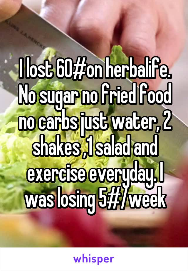 I lost 60#on herbalife. No sugar no fried food no carbs just water, 2 shakes ,1 salad and exercise everyday. I was losing 5#/week