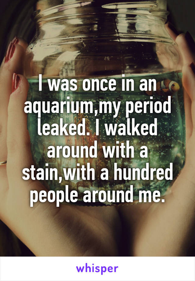 I was once in an aquarium,my period leaked. I walked around with a stain,with a hundred people around me.