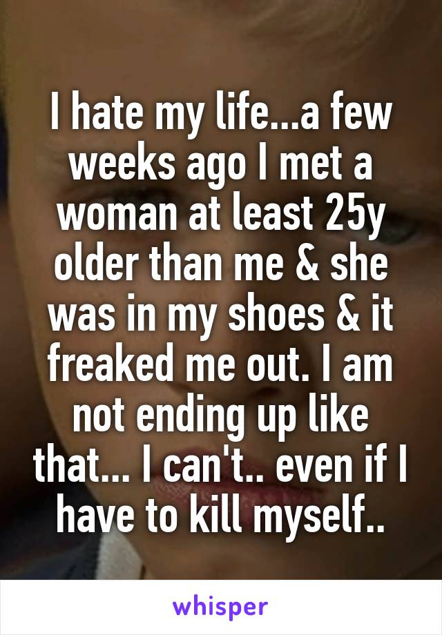 I hate my life...a few weeks ago I met a woman at least 25y older than me & she was in my shoes & it freaked me out. I am not ending up like that... I can't.. even if I have to kill myself..