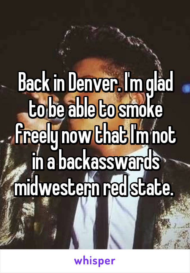 Back in Denver. I'm glad to be able to smoke freely now that I'm not in a backasswards midwestern red state.